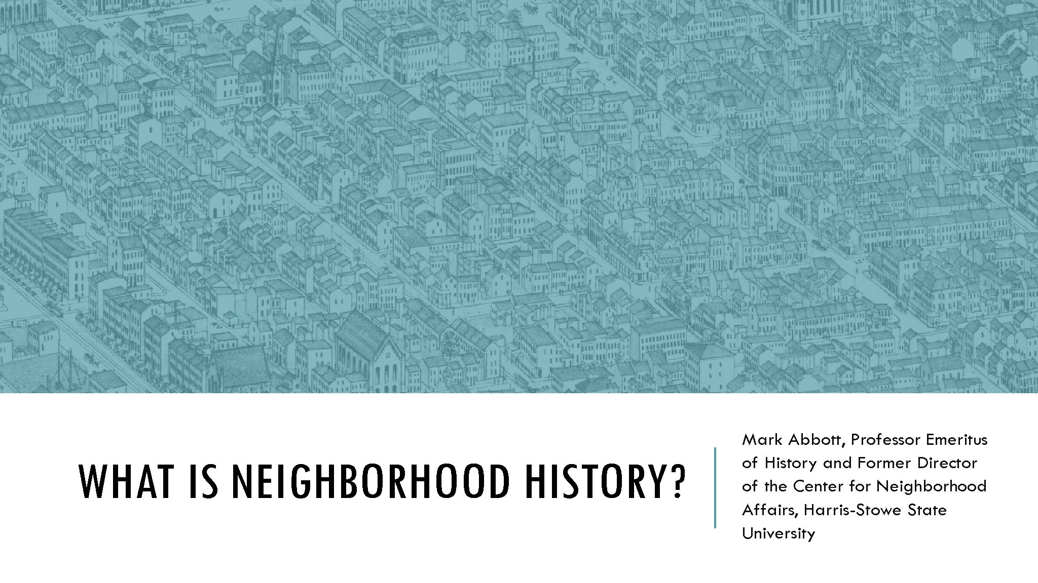 Workshop 1: Neighborhood History: What does it entail? Mark Abbott