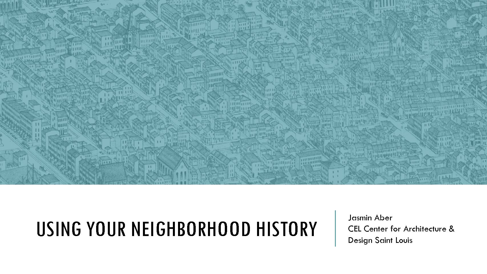Workshop 4: Using Your Neighborhood History: How do you maximize its potential impact? Jasmin Aber